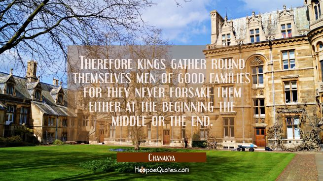 Therefore kings gather round themselves men of good families for they never forsake them either at