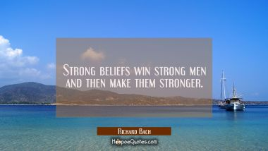 Strong beliefs win strong men and then make them stronger. Richard Bach Quotes