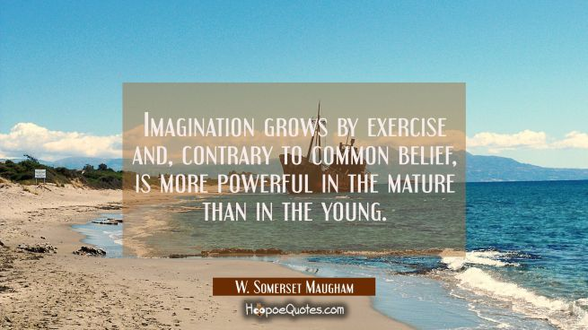 Imagination grows by exercise and contrary to common belief is more powerful in the mature than in