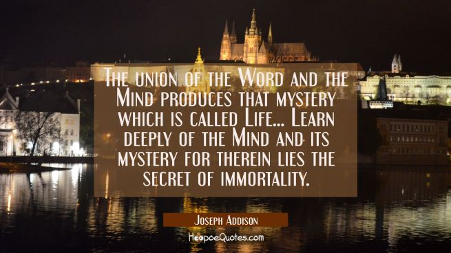 The union of the Word and the Mind produces that mystery which is called Life... Learn deeply of th