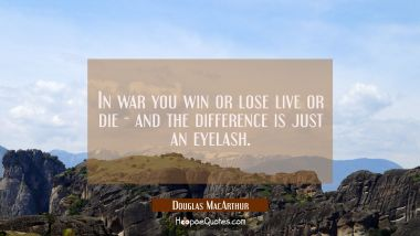 In war you win or lose live or die - and the difference is just an eyelash.