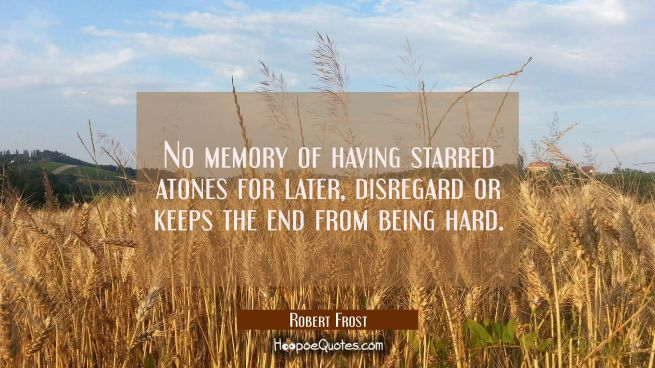No memory of having starred atones for later disregard or keeps the end from being hard.
