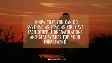 I know that you can do anything as long as you have each other. Congratulations and best wishes for your engagement! Engagement Quotes