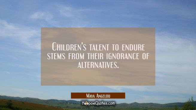 Children's talent to endure stems from their ignorance of alternatives.