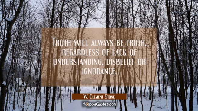 Truth will always be truth regardless of lack of understanding disbelief or ignorance.