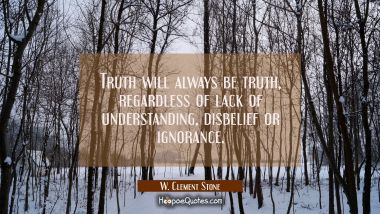Truth will always be truth regardless of lack of understanding disbelief or ignorance. W. Clement Stone Quotes