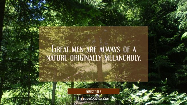 Great men are always of a nature originally melancholy.