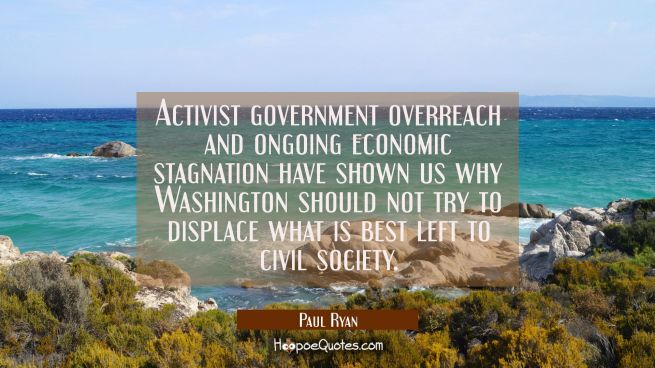 Activist government overreach and ongoing economic stagnation have shown us why Washington should n