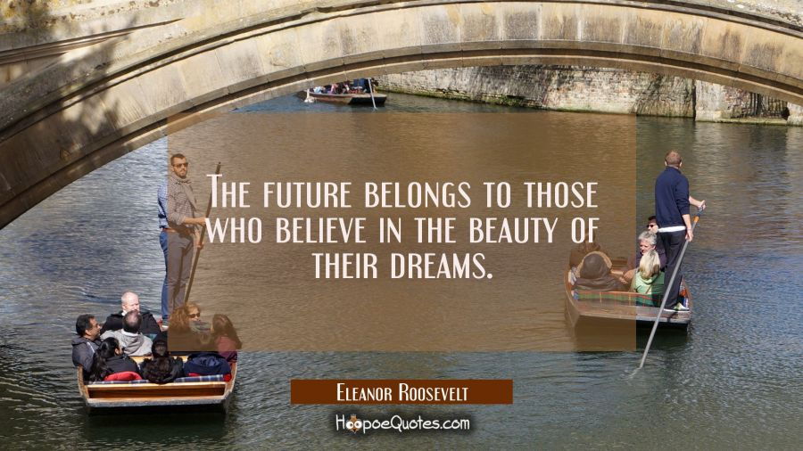 The future belongs to those who believe in the beauty of their dreams. Eleanor Roosevelt Quotes