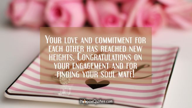 Your love and commitment for each other has reached new heights. Congratulations on your engagement and for finding your soul mate!