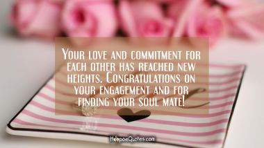 Your love and commitment for each other has reached new heights. Congratulations on your engagement and for finding your soul mate! Engagement Quotes