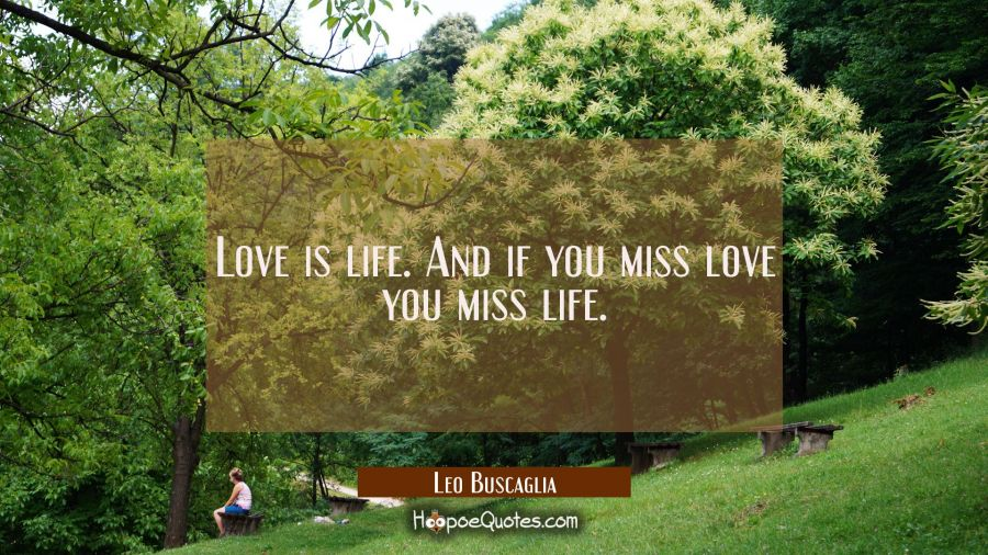 Love is life. And if you miss love you miss life.