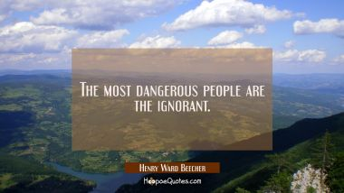 The most dangerous people are the ignorant.