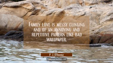 Family love is messy clinging and of an annoying and repetitive pattern like bad wallpaper.
