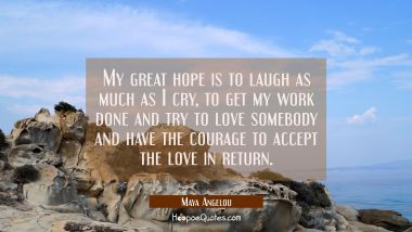 My great hope is to laugh as much as I cry, to get my work done and try to love somebody and have t Maya Angelou Quotes