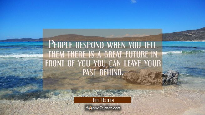People respond when you tell them there is a great future in front of you you can leave your past b