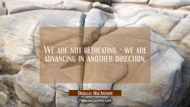 We are not retreating - we are advancing in another direction.
