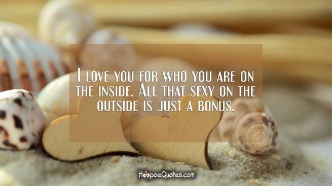 I love you for who you are on the inside. All that sexy on the outside is just a bonus.