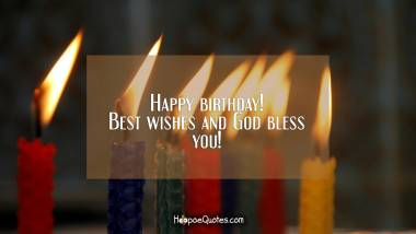 Happy birthday! Best wishes and God bless you! Quotes