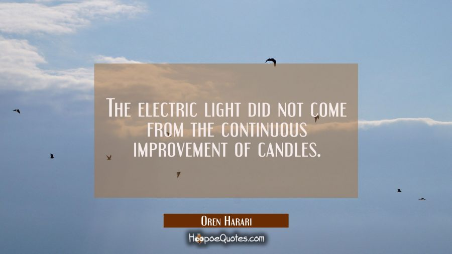 The electric light did not come from the continuous improvement of candles. Oren Harari Quotes