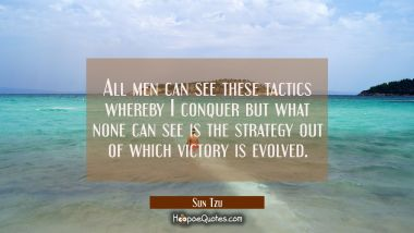 All men can see these tactics whereby I conquer but what none can see is the strategy out of which