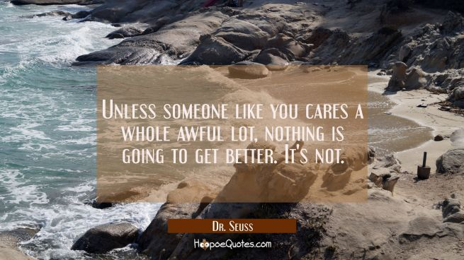 Unless someone like you cares a whole awful lot nothing is going to get better. It's not.