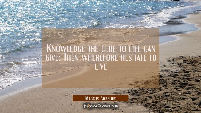 Knowledge the clue to life can give: Then wherefore hesitate to live