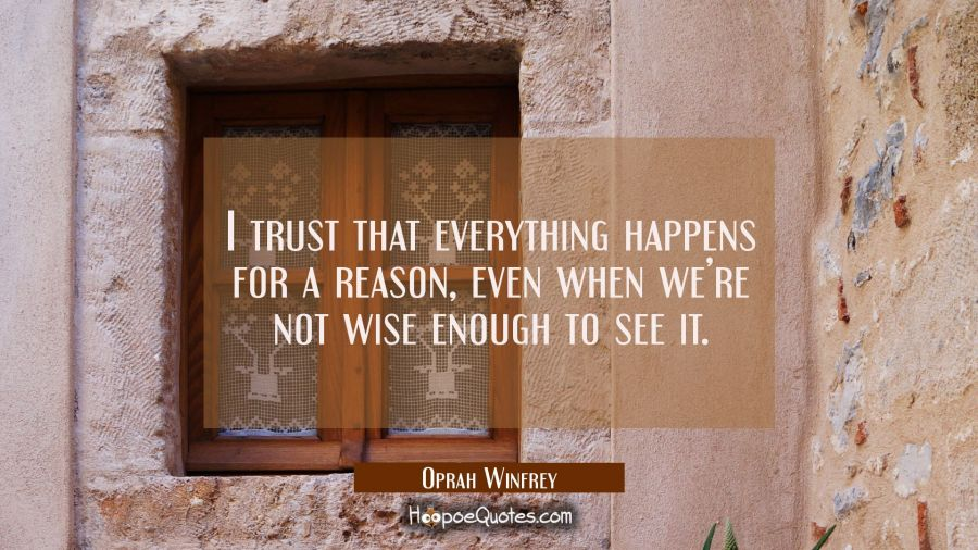 I trust that everything happens for a reason, even when we're not wise enough to see it. Oprah Winfrey Quotes
