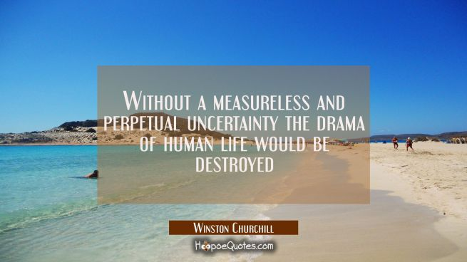 Without a measureless and perpetual uncertainty the drama of human life would be destroyed