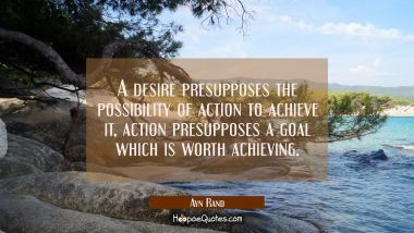 A desire presupposes the possibility of action to achieve it, action presupposes a goal which is wo