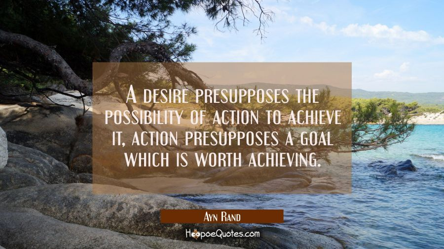 A desire presupposes the possibility of action to achieve it, action presupposes a goal which is wo Ayn Rand Quotes