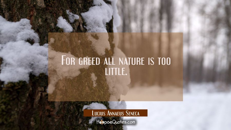For greed all nature is too little. Lucius Annaeus Seneca Quotes