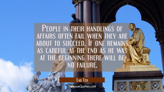 People in their handlings of affairs often fail when they are about to succeed. If one remains as c