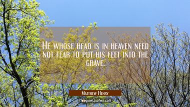 He whose head is in heaven need not fear to put his feet into the grave. Matthew Henry Quotes