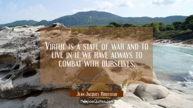 Virtue is a state of war and to live in it we have always to combat with ourselves. Jean-Jacques Rousseau Quotes