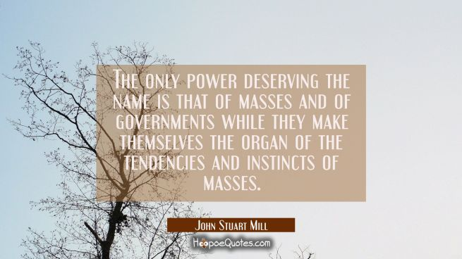 The only power deserving the name is that of masses and of governments while they make themselves t
