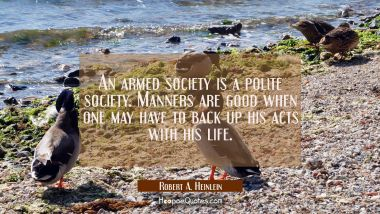 An armed society is a polite society. Manners are good when one may have to back up his acts with h