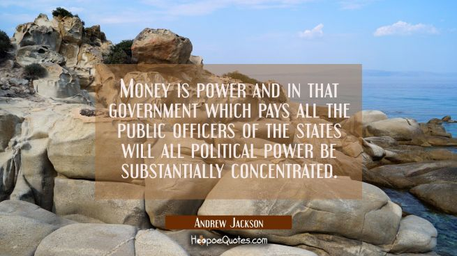 Money is power and in that government which pays all the public officers of the states will all pol