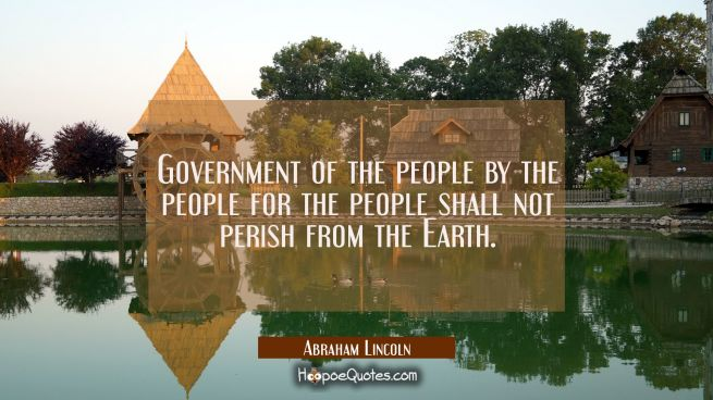 Government of the people by the people for the people shall not perish from the Earth.