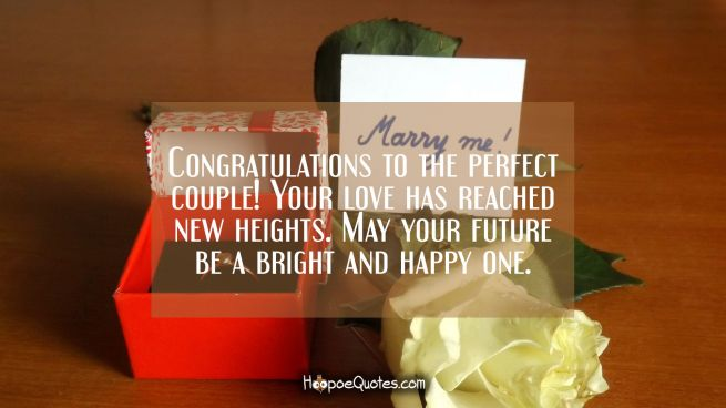 Congratulations to the perfect couple! Your love has reached new heights. May your future be a bright and happy one.