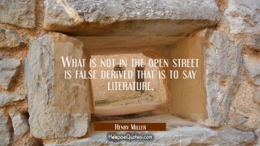 What is not in the open street is false derived that is to say literature.