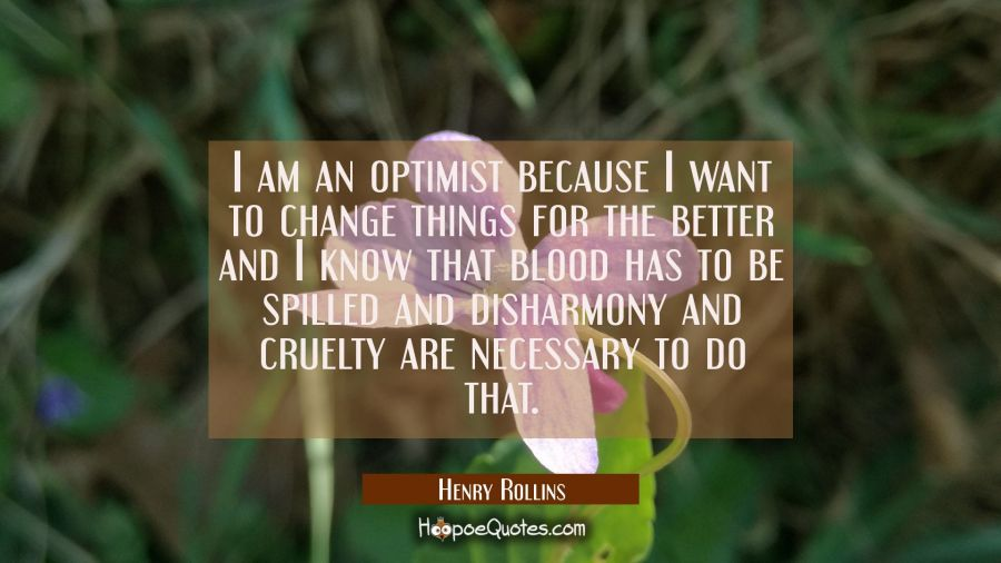 I am an optimist because I want to change things for the better and I know that blood has to be spi Henry Rollins Quotes