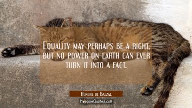 Equality may perhaps be a right but no power on earth can ever turn it into a fact. Honore de Balzac Quotes