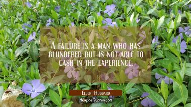 A failure is a man who has blundered but is not able to cash in the experience.
