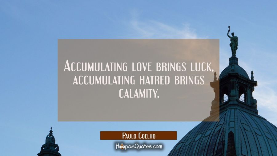 Accumulating love brings luck, accumulating hatred brings calamity. Paulo Coelho Quotes
