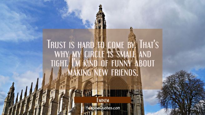 Trust is hard to come by. That's why my circle is small and tight. I'm kind of funny about making n