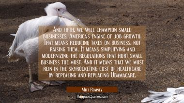 And fifth we will champion small businesses America's engine of job growth. That means reducing tax Mitt Romney Quotes