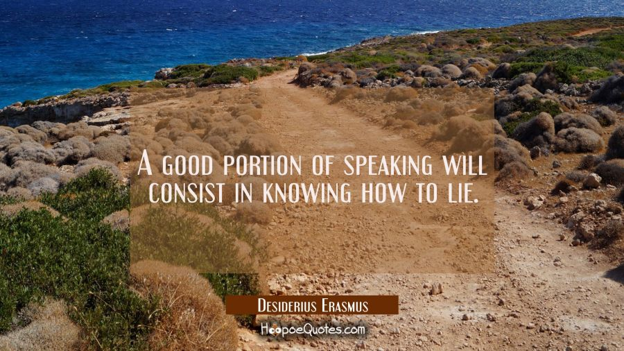 A good portion of speaking will consist in knowing how to lie. Desiderius Erasmus Quotes