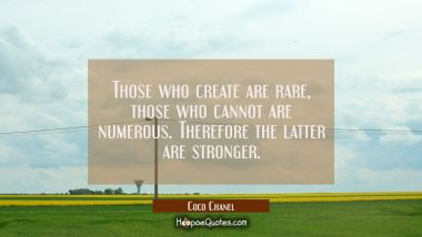 Those who create are rare, those who cannot are numerous. Therefore the latter are stronger.
