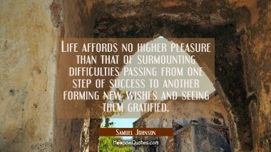 Life affords no higher pleasure than that of surmounting difficulties passing from one step of succ